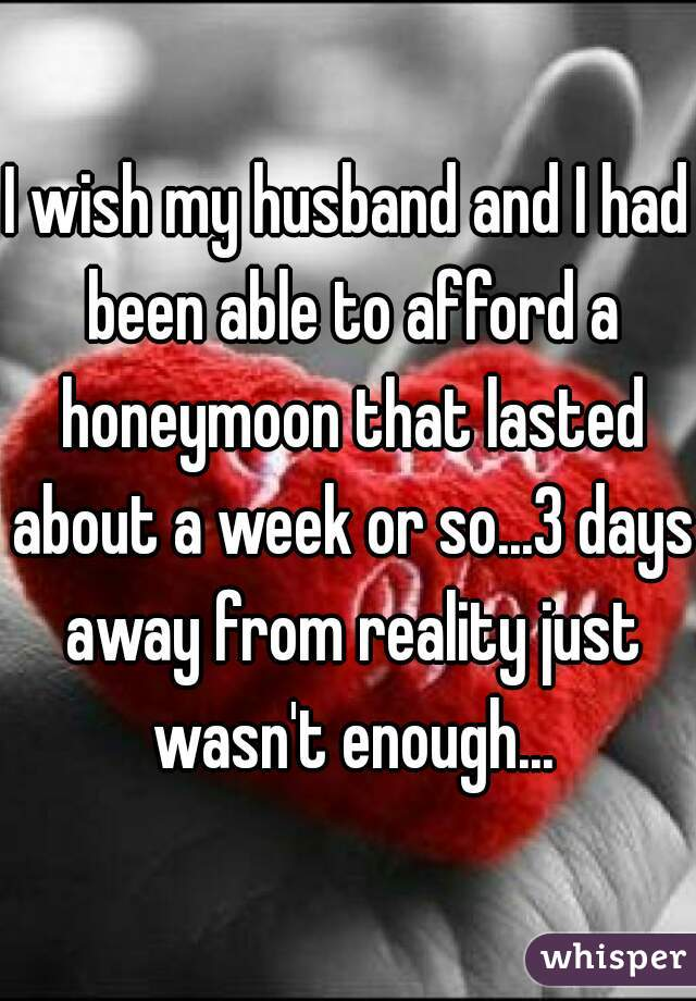 I wish my husband and I had been able to afford a honeymoon that lasted about a week or so...3 days away from reality just wasn't enough...