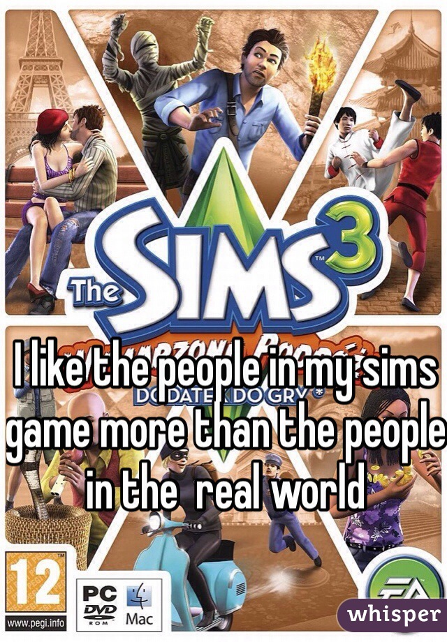 I like the people in my sims game more than the people in the  real world