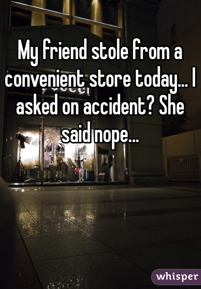 My friend stole from a convenient store today... I asked on accident? She said nope...