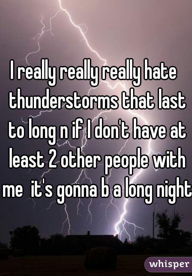 I really really really hate  thunderstorms that last to long n if I don't have at least 2 other people with me  it's gonna b a long night