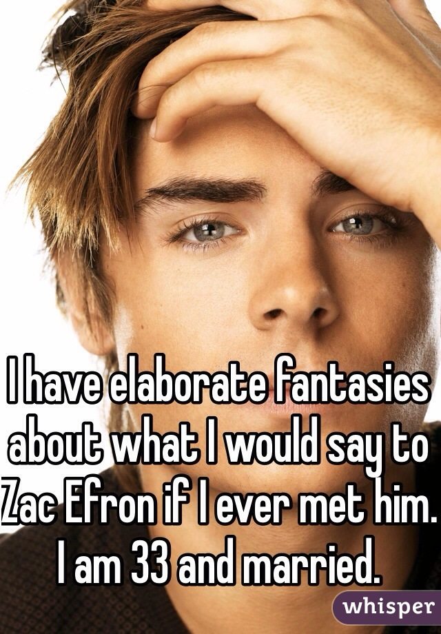 I have elaborate fantasies about what I would say to Zac Efron if I ever met him. I am 33 and married.