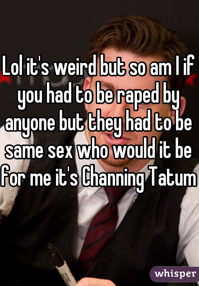 Lol it's weird but so am I if you had to be raped by anyone but they had to be same sex who would it be for me it's Channing Tatum