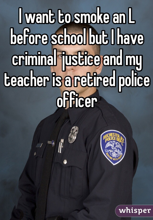 I want to smoke an L before school but I have criminal  justice and my teacher is a retired police officer