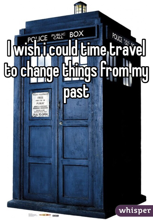 I wish i could time travel to change things from my past