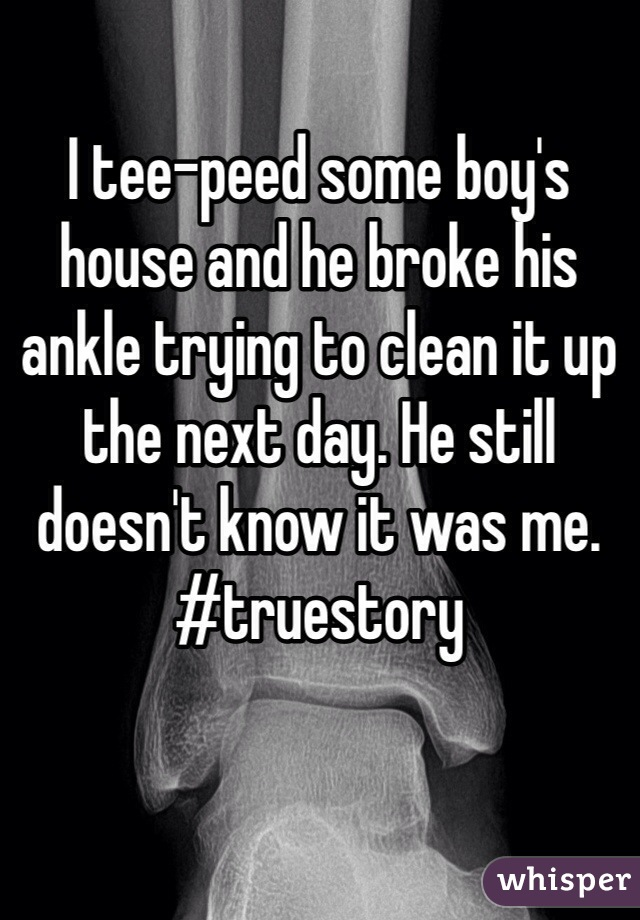 I tee-peed some boy's house and he broke his ankle trying to clean it up the next day. He still doesn't know it was me. #truestory