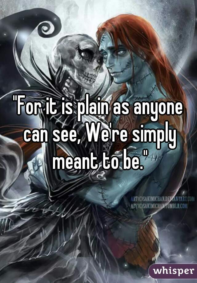 """""""For it is plain as anyone can see, We're simply meant to be."""""""
