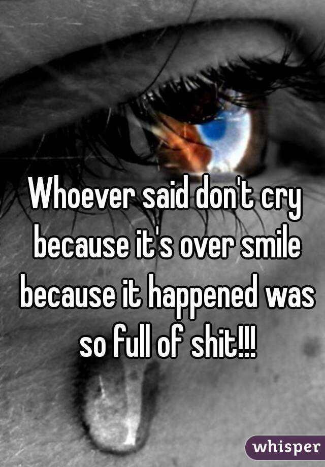 Whoever said don't cry because it's over smile because it happened was so full of shit!!!