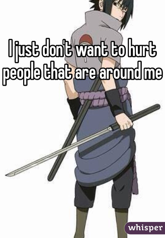 I just don't want to hurt people that are around me