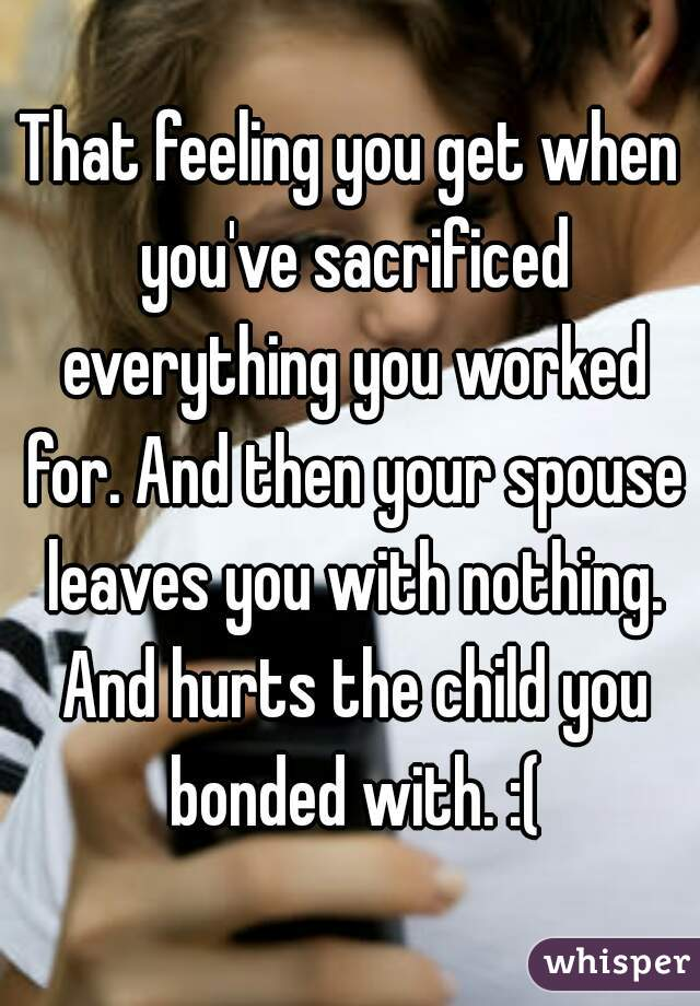 That feeling you get when you've sacrificed everything you worked for. And then your spouse leaves you with nothing. And hurts the child you bonded with. :(