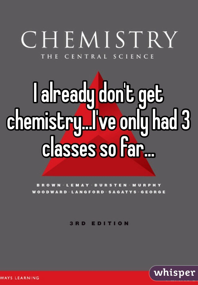 I already don't get chemistry...I've only had 3 classes so far...