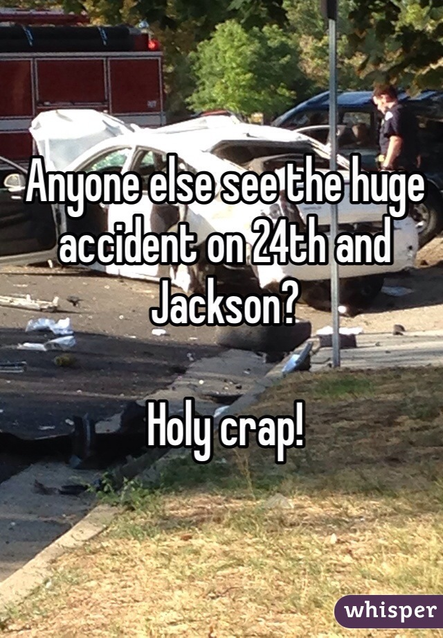 Anyone else see the huge accident on 24th and Jackson?   Holy crap!