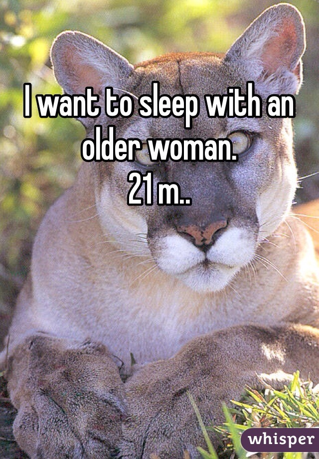 I want to sleep with an older woman.  21 m..