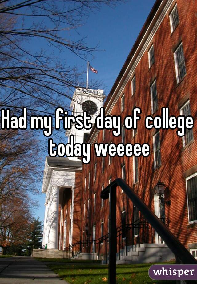 Had my first day of college today weeeee