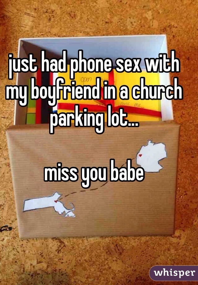just had phone sex with my boyfriend in a church parking lot...  miss you babe