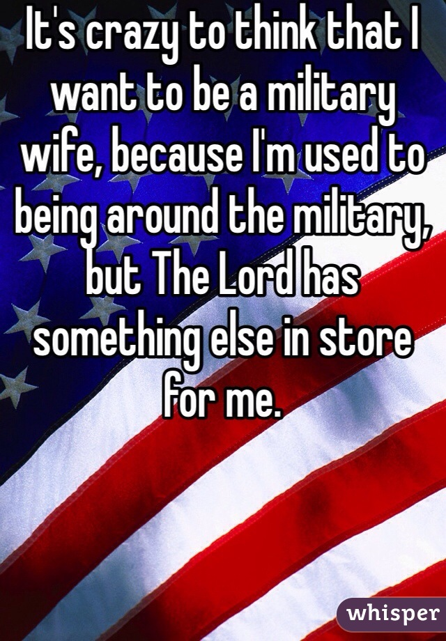 It's crazy to think that I want to be a military wife, because I'm used to being around the military, but The Lord has something else in store for me.