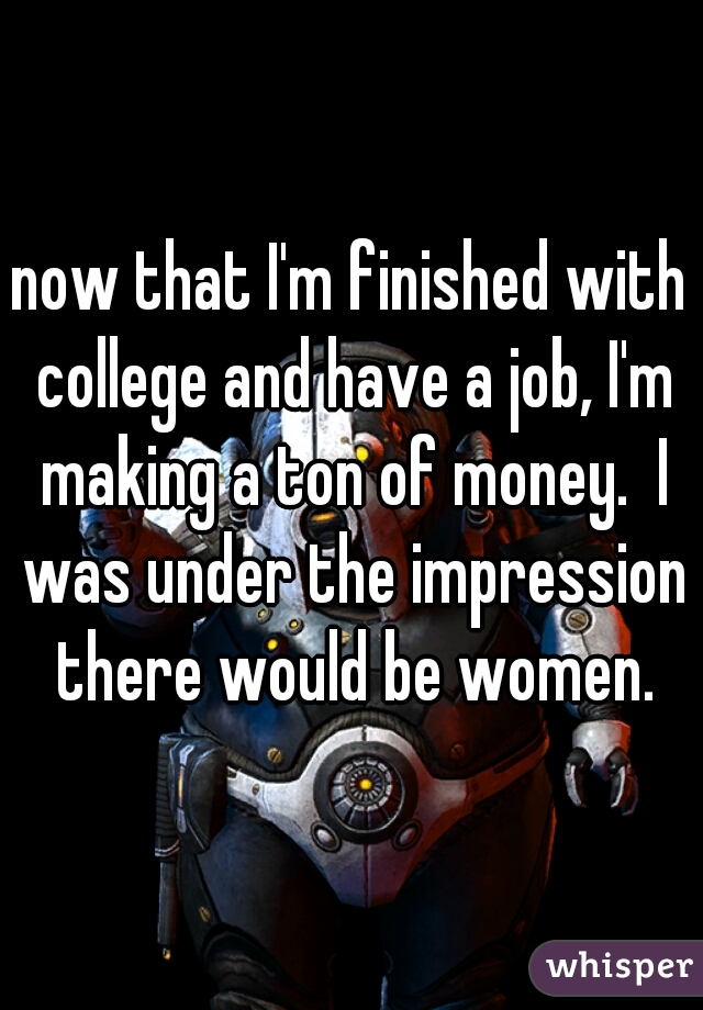 now that I'm finished with college and have a job, I'm making a ton of money.  I was under the impression there would be women.