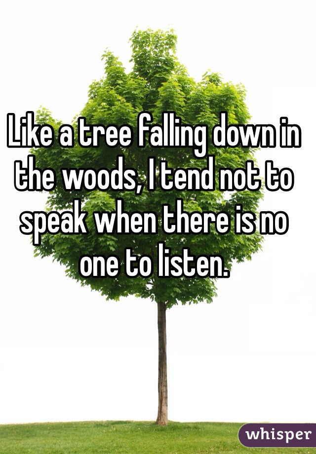Like a tree falling down in the woods, I tend not to speak when there is no one to listen.