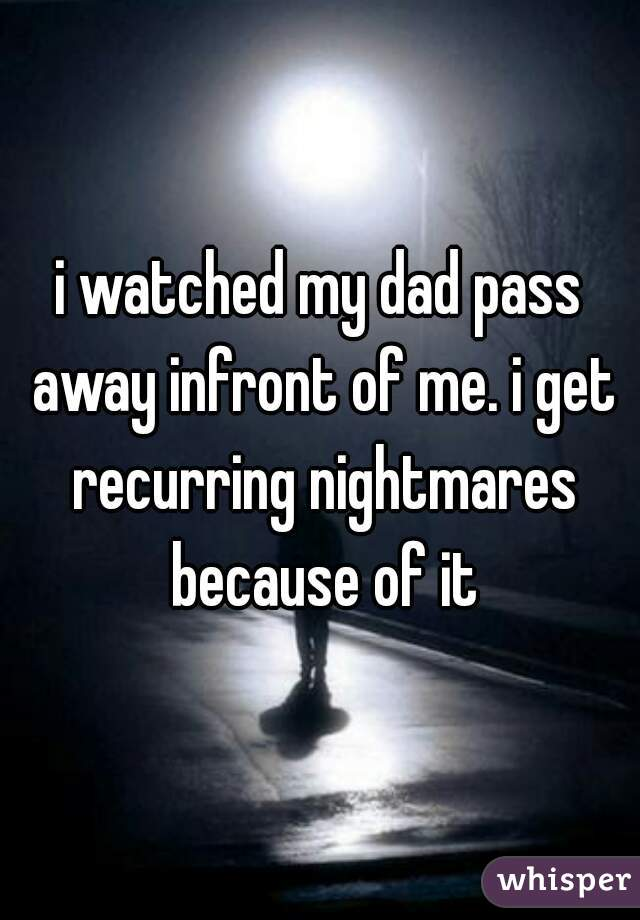 i watched my dad pass away infront of me. i get recurring nightmares because of it