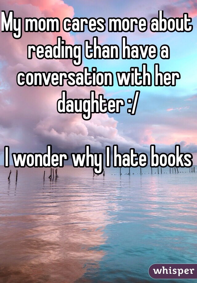 My mom cares more about reading than have a conversation with her daughter :/   I wonder why I hate books