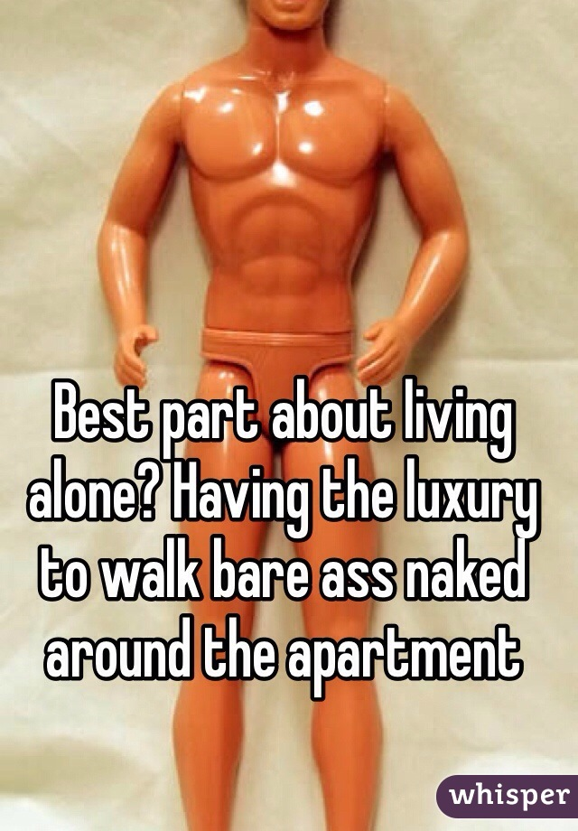 Best part about living alone? Having the luxury to walk bare ass naked around the apartment