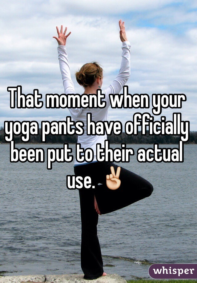 That moment when your yoga pants have officially been put to their actual use. ✌️