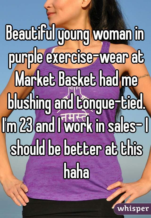 Beautiful young woman in purple exercise-wear at Market Basket had me blushing and tongue-tied. I'm 23 and I work in sales- I should be better at this haha