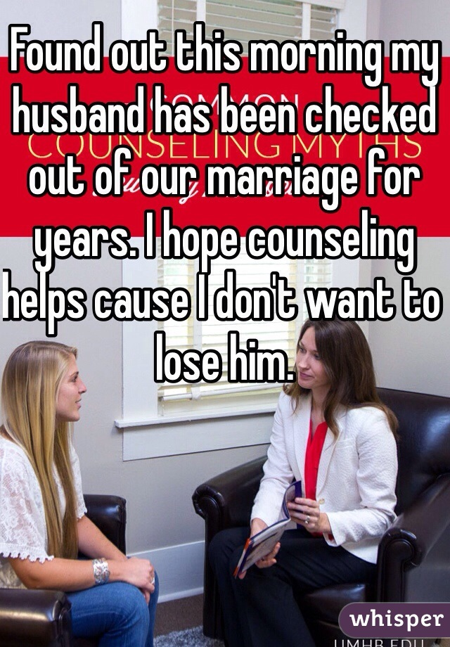 Found out this morning my husband has been checked out of our marriage for years. I hope counseling helps cause I don't want to lose him.