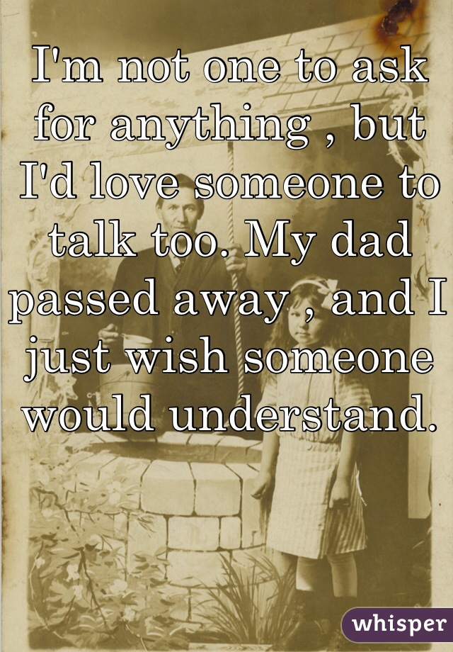 I'm not one to ask for anything , but I'd love someone to talk too. My dad passed away , and I just wish someone would understand.