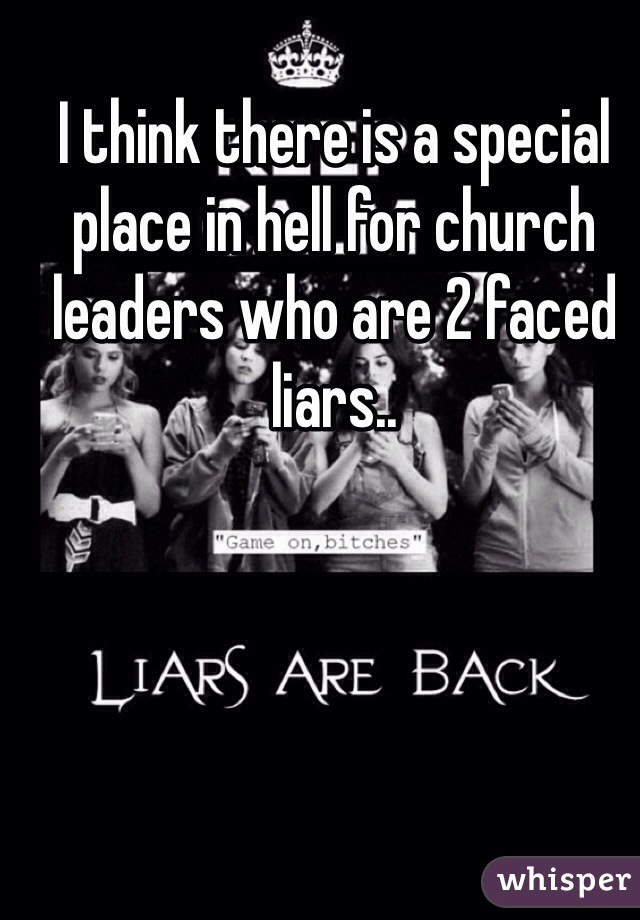 I think there is a special place in hell for church leaders who are 2 faced liars..