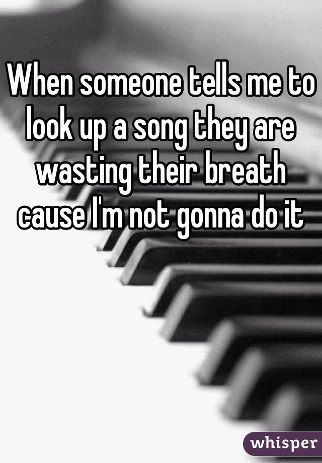 When someone tells me to look up a song they are wasting their breath cause I'm not gonna do it