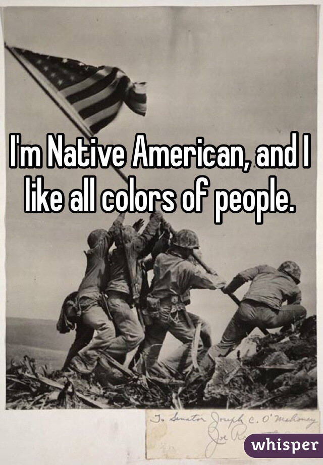 I'm Native American, and I like all colors of people.