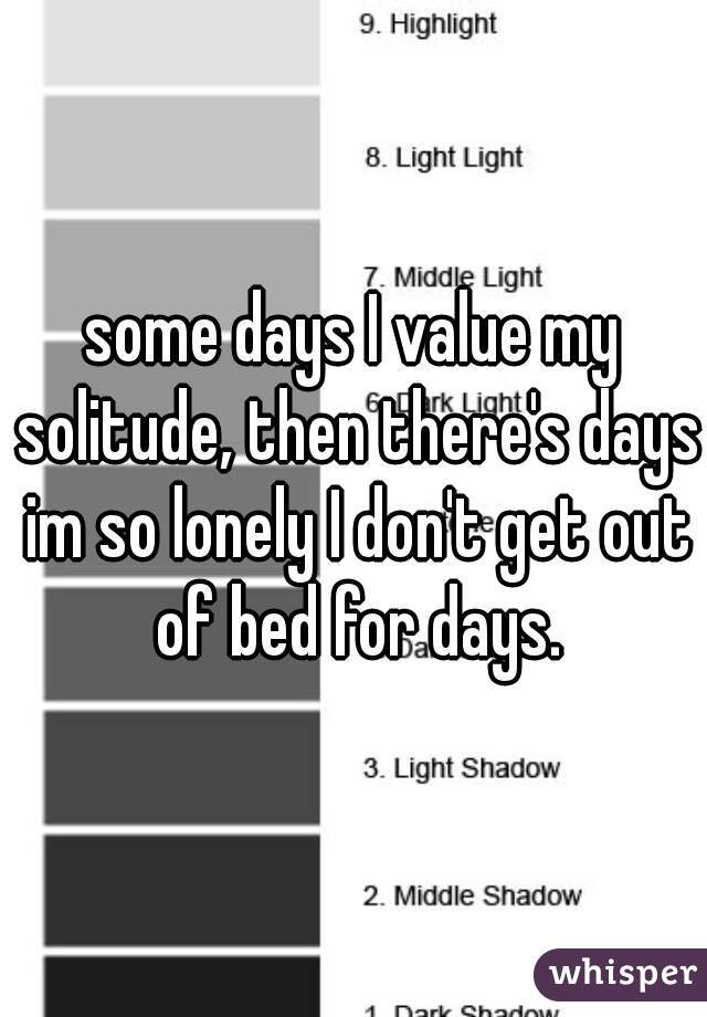some days I value my solitude, then there's days im so lonely I don't get out of bed for days.