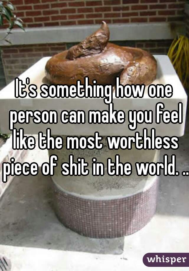 It's something how one person can make you feel like the most worthless piece of shit in the world. ...