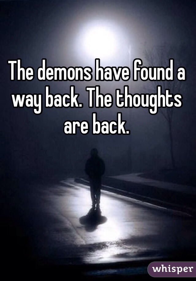 The demons have found a way back. The thoughts are back.