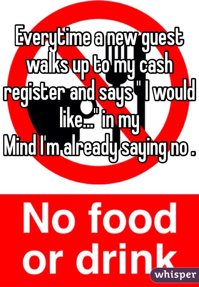 """Everytime a new guest walks up to my cash register and says """" I would like..."""" in my Mind I'm already saying no ."""
