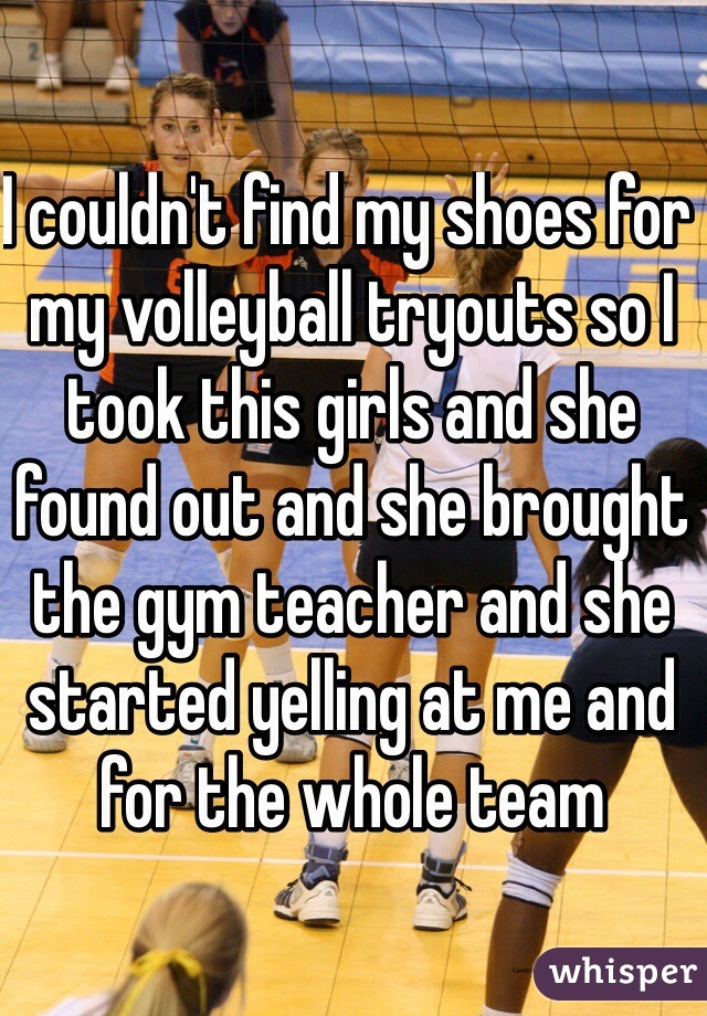 I couldn't find my shoes for my volleyball tryouts so I took this girls and she found out and she brought the gym teacher and she started yelling at me and for the whole team