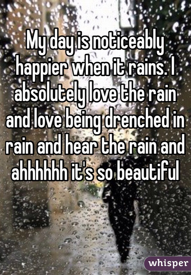 My day is noticeably happier when it rains. I absolutely love the rain and love being drenched in rain and hear the rain and ahhhhhh it's so beautiful