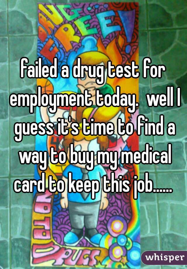 failed a drug test for employment today.  well I guess it's time to find a way to buy my medical card to keep this job......