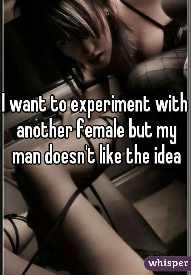 I want to experiment with another female but my man doesn't like the idea