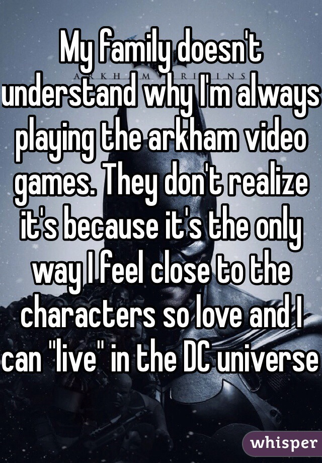 """My family doesn't understand why I'm always playing the arkham video games. They don't realize it's because it's the only way I feel close to the characters so love and I can """"live"""" in the DC universe"""