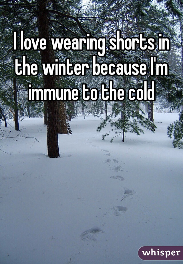 I love wearing shorts in the winter because I'm immune to the cold