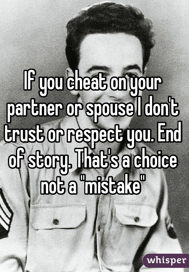 "If you cheat on your partner or spouse I don't trust or respect you. End of story. That's a choice not a ""mistake"""