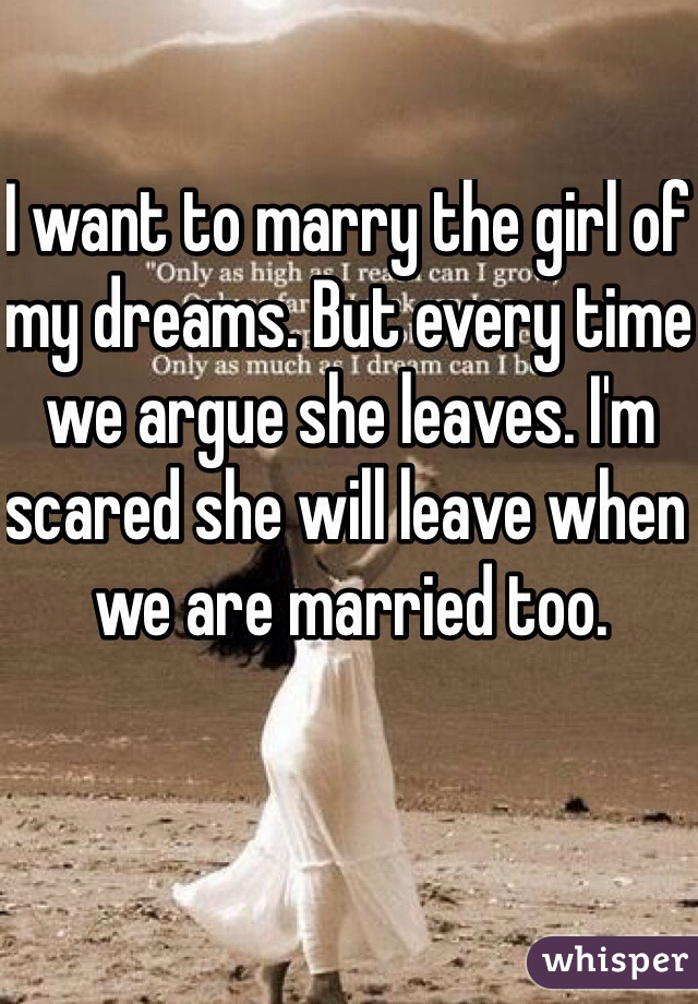 I want to marry the girl of my dreams. But every time we argue she leaves. I'm scared she will leave when we are married too.