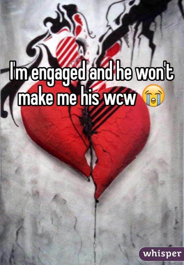 I'm engaged and he won't make me his wcw 😭