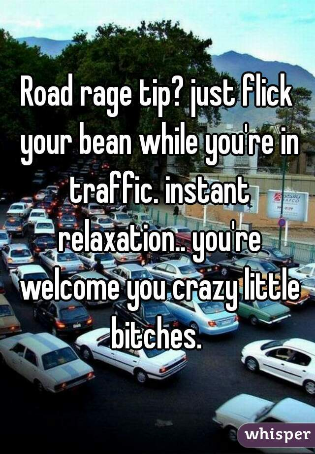 Road rage tip? just flick your bean while you're in traffic. instant relaxation.. you're welcome you crazy little bitches.