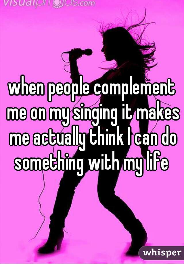 when people complement me on my singing it makes me actually think I can do something with my life