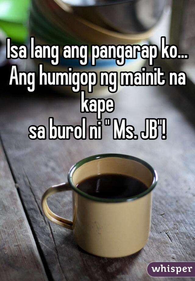 """Isa lang ang pangarap ko... Ang humigop ng mainit na kape  sa burol ni """" Ms. JB""""!"""