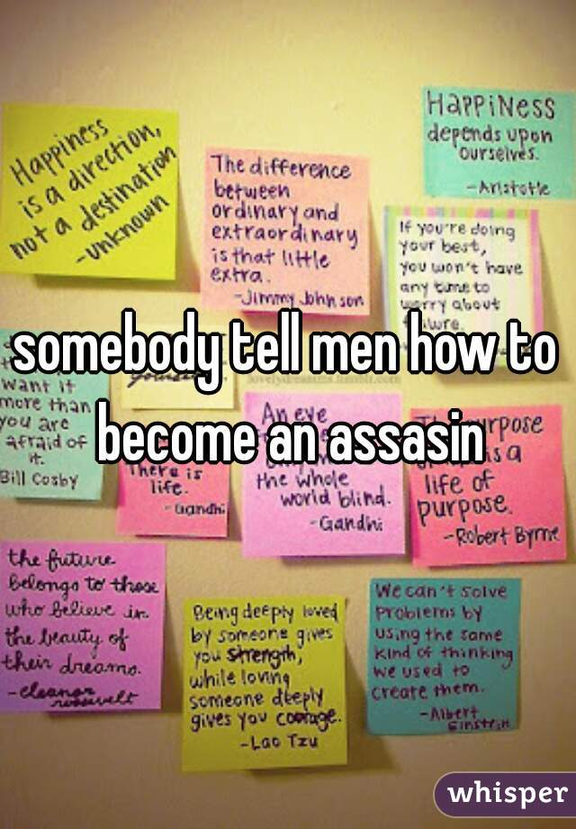 somebody tell men how to become an assasin