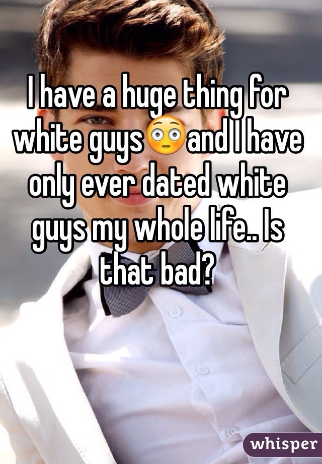 I have a huge thing for white guys😳and I have only ever dated white guys my whole life.. Is that bad?