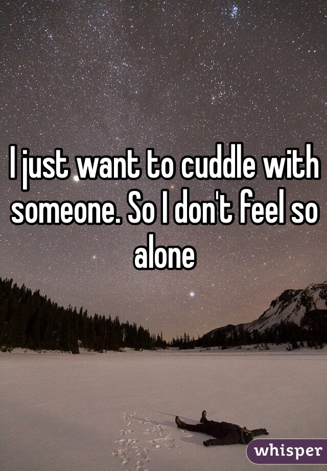 I just want to cuddle with someone. So I don't feel so alone